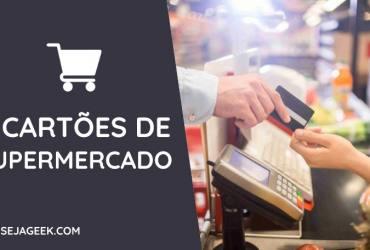 Conheça os 5 melhores Cartões de Supermercado